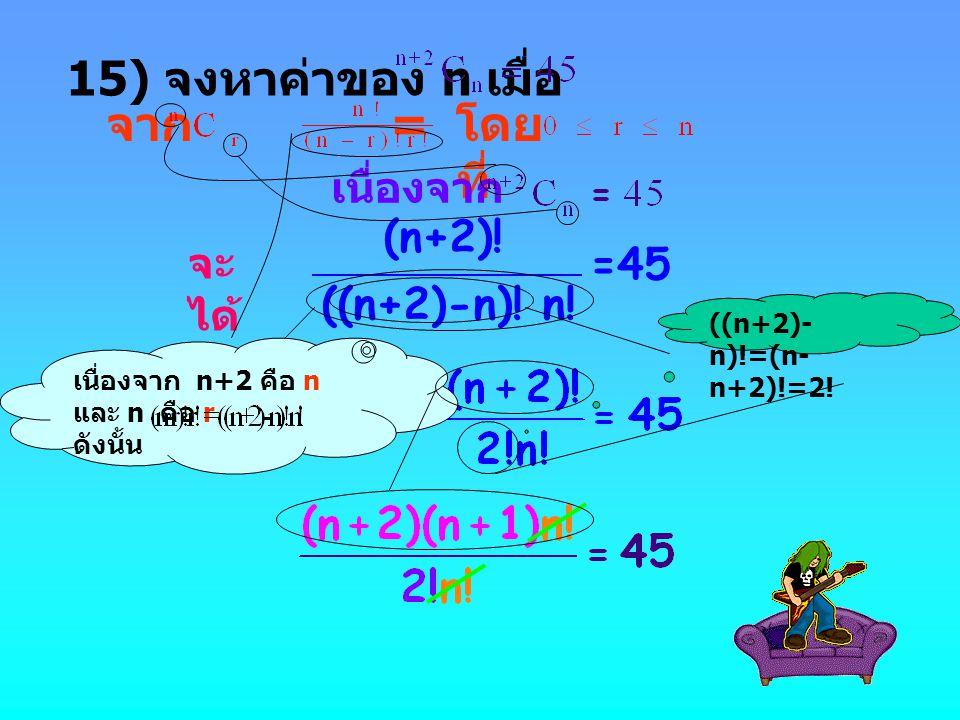 จาก = โดย ที่ เนื่องจาก จะ ได้ (n+2)! =45 เนื่องจาก n+2 คือ n และ n คือ r ดังนั้น ((n+2)-n)! n! 15) จงหาค่าของ n เมื่อ ((n+2)- n)!=(n- n+2)!=2!