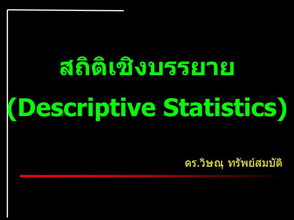 สถิติเชิงบรรยาย (Descriptive Statistics) ดร.วิษณุ ทรัพย์สมบัติ