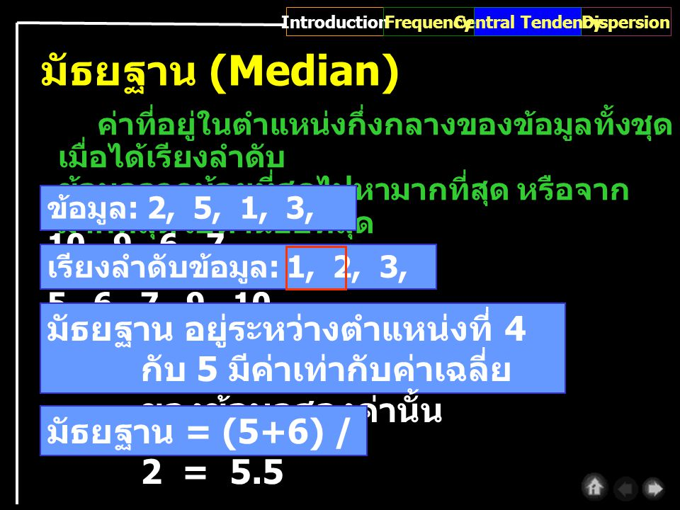 ค่าที่อยู่ในตำแหน่งกึ่งกลางของข้อมูลทั้งชุด เมื่อได้เรียงลำดับ ข้อมูลจากน้อยที่สุดไปหามากที่สุด หรือจาก มากที่สุดไปหาน้อยที่สุด มัธยฐาน (Median) ข้อมูล : 2, 5, 1, 3, 10, 9, 6, 7, เรียงลำดับข้อมูล : 1, 2, 3, 5, 6, 7, 9, 10 มัธยฐาน อยู่ระหว่างตำแหน่งที่ 4 กับ 5 มีค่าเท่ากับค่าเฉลี่ย ของข้อมูลสองค่านั้น มัธยฐาน = (5+6) / 2 = 5.5 IntroductionDispersionCentral TendencyFrequency