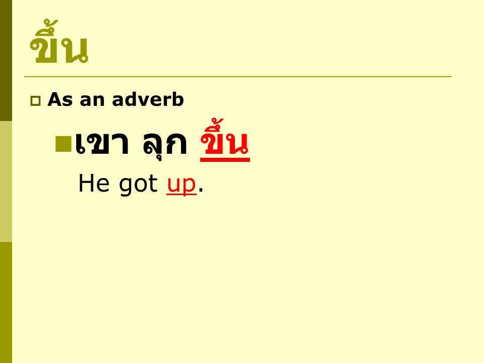 ขึ้น  As an adverb พ่อ พูด เสียง ดัง ขึ้น Father spoke louder.