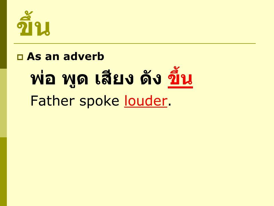 ขึ้น  No meaning by itself เสียง ระฆัง ดัง ขึ้น The bell sounded loudly.