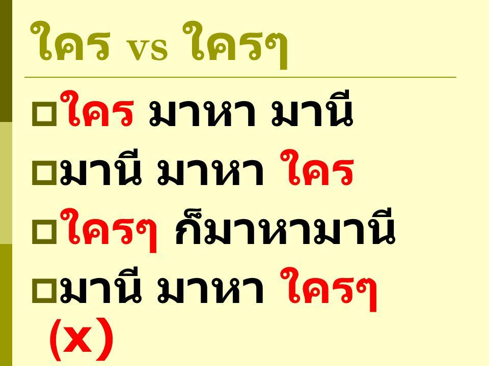 ใคร vs ใครๆ  ใคร มาหา มานี  มานี มาหา ใคร  ใครๆ ก็มาหามานี  มานี มาหา ใครๆ (x)