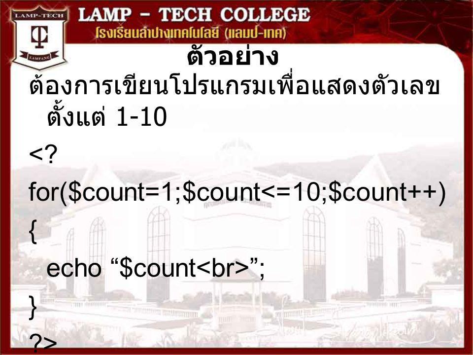 """ตัวอย่าง ต้องการเขียนโปรแกรมเพื่อแสดงตัวเลข ตั้งแต่ 1-10 <? for($count=1;$count<=10;$count++) { echo """"$count """"; } ?>"""