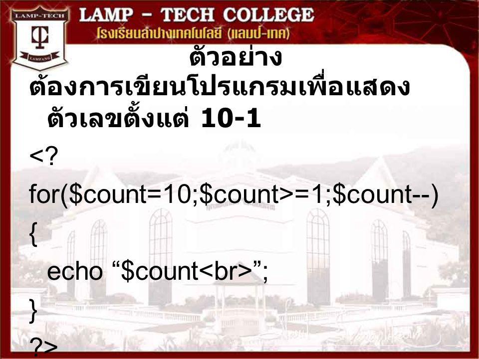 """ตัวอย่าง ต้องการเขียนโปรแกรมเพื่อแสดง ตัวเลขตั้งแต่ 10-1 <? for($count=10;$count>=1;$count--) { echo """"$count """"; } ?>"""