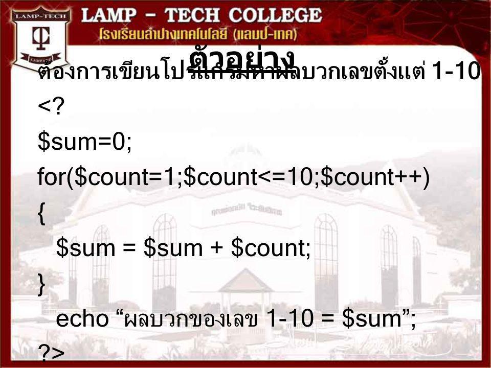 """ตัวอย่าง ต้องการเขียนโปรแกรมหาผลบวกเลขตั้งแต่ 1-10 <? $sum=0; for($count=1;$count<=10;$count++) { $sum = $sum + $count; } echo """"ผลบวกของเลข 1-10 = $su"""