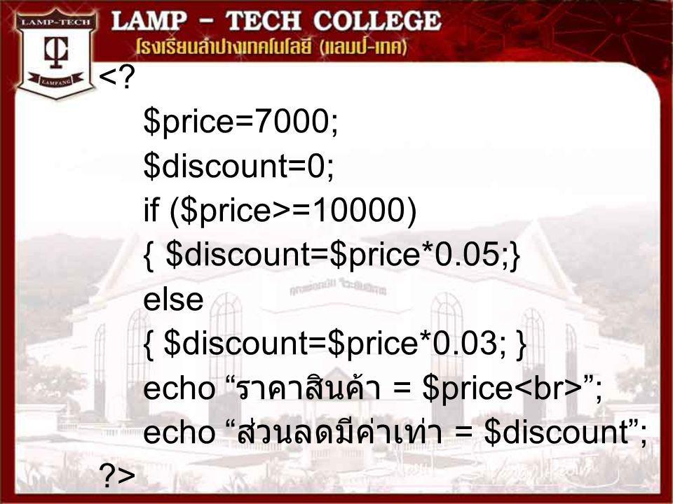 "<? $price=7000; $discount=0; if ($price>=10000) {$discount=$price*0.05;} else { $discount=$price*0.03; } echo "" ราคาสินค้า = $price ""; echo "" ส่วนลดมี"