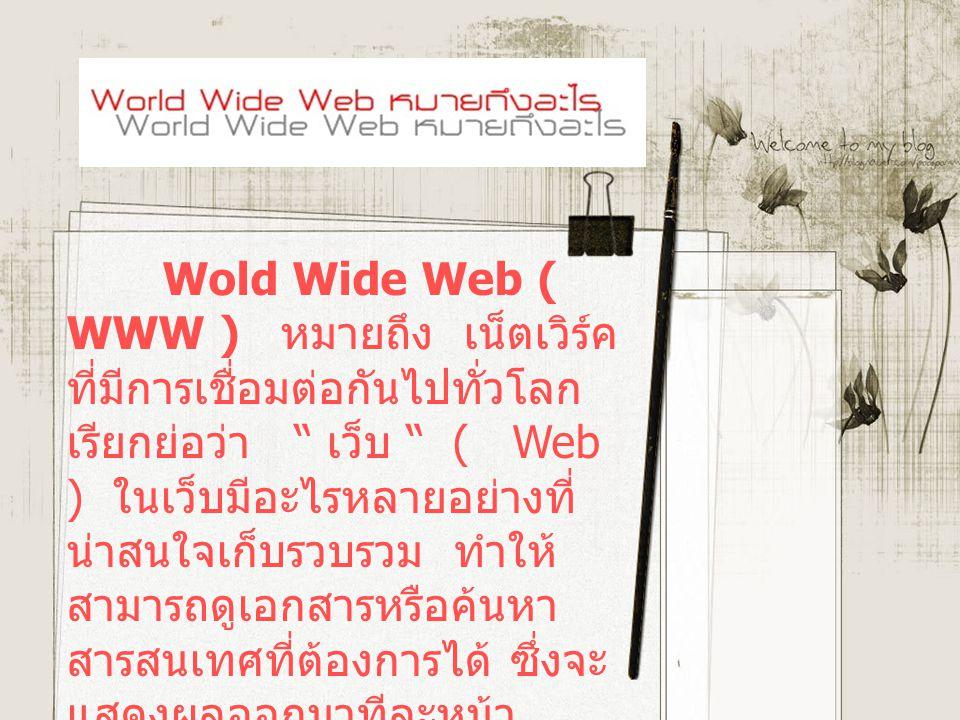 Wold Wide Web ( WWW ) หมายถึง เน็ตเวิร์ค ที่มีการเชื่อมต่อกันไปทั่วโลก เรียกย่อว่า เว็บ ( Web ) ในเว็บมีอะไรหลายอย่างที่ น่าสนใจเก็บรวบรวม ทำให้ สามารถดูเอกสารหรือค้นหา สารสนเทศที่ต้องการได้ ซึ่งจะ แสดงผลออกมาทีละหน้า แต่ละหน้าเรียกว่า เว็บเพจ ( Web Page )