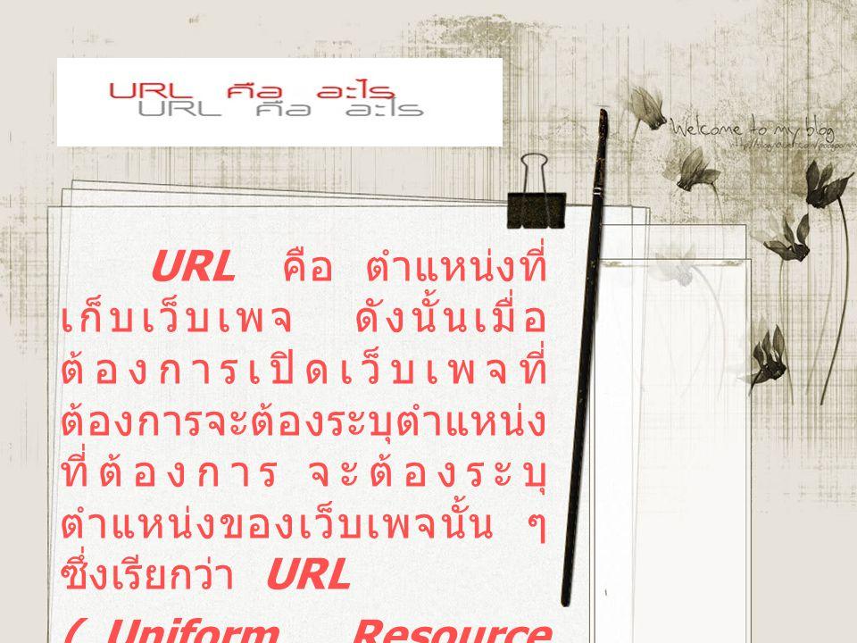 URL คือ ตำแหน่งที่ เก็บเว็บเพจ ดังนั้นเมื่อ ต้องการเปิดเว็บเพจที่ ต้องการจะต้องระบุตำแหน่ง ที่ต้องการ จะต้องระบุ ตำแหน่งของเว็บเพจนั้น ๆ ซึ่งเรียกว่า URL ( Uniform Resource Location )