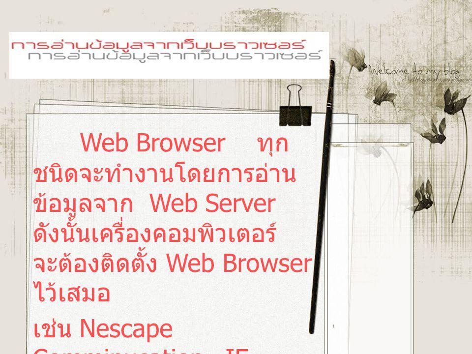 Web Browser ทุก ชนิดจะทำงานโดยการอ่าน ข้อมูลจาก Web Server ดังนั้นเครื่องคอมพิวเตอร์ จะต้องติดตั้ง Web Browser ไว้เสมอ เช่น Nescape Comminucation, IE