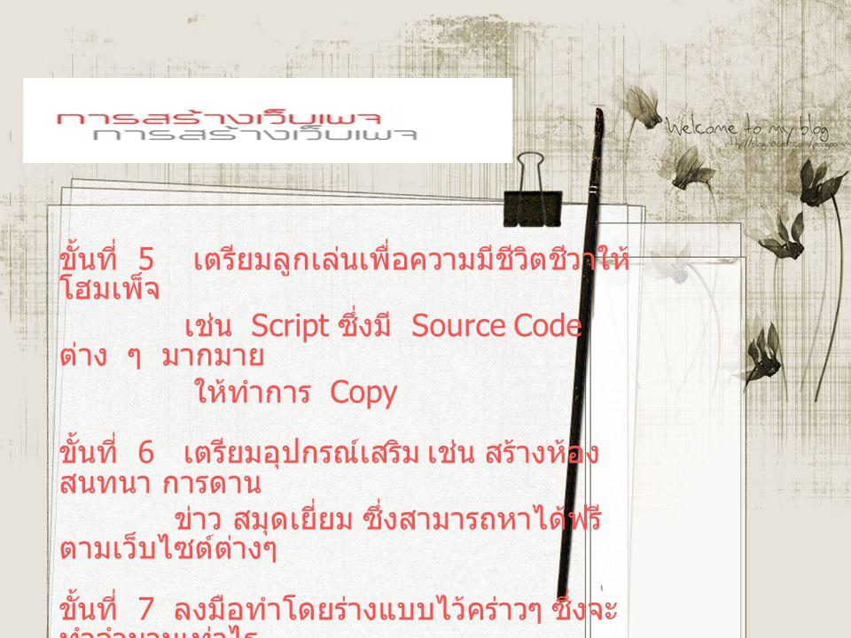 ขั้นที่ 5 เตรียมลูกเล่นเพื่อความมีชีวิตชีวาให้ โฮมเพ็จ เช่น Script ซึ่งมี Source Code ต่าง ๆ มากมาย ให้ทำการ Copy ขั้นที่ 6 เตรียมอุปกรณ์เสริม เช่น สร้างห้อง สนทนา การดาน ข่าว สมุดเยี่ยม ซึ่งสามารถหาได้ฟรี ตามเว็บไซต์ต่างๆ ขั้นที่ 7 ลงมือทำโดยร่างแบบไว้คร่าวๆ ซึ่งจะ ทำจำนวนเท่าไร นั้น จะต้องดูโครงสร้างว่าจะ Link ไป หน้าใดบ้าง ขั้นสุดท้าย หาพื้นที่ Upload File ที่ สร้างเสร็จ เรียบร้อยแล้ว