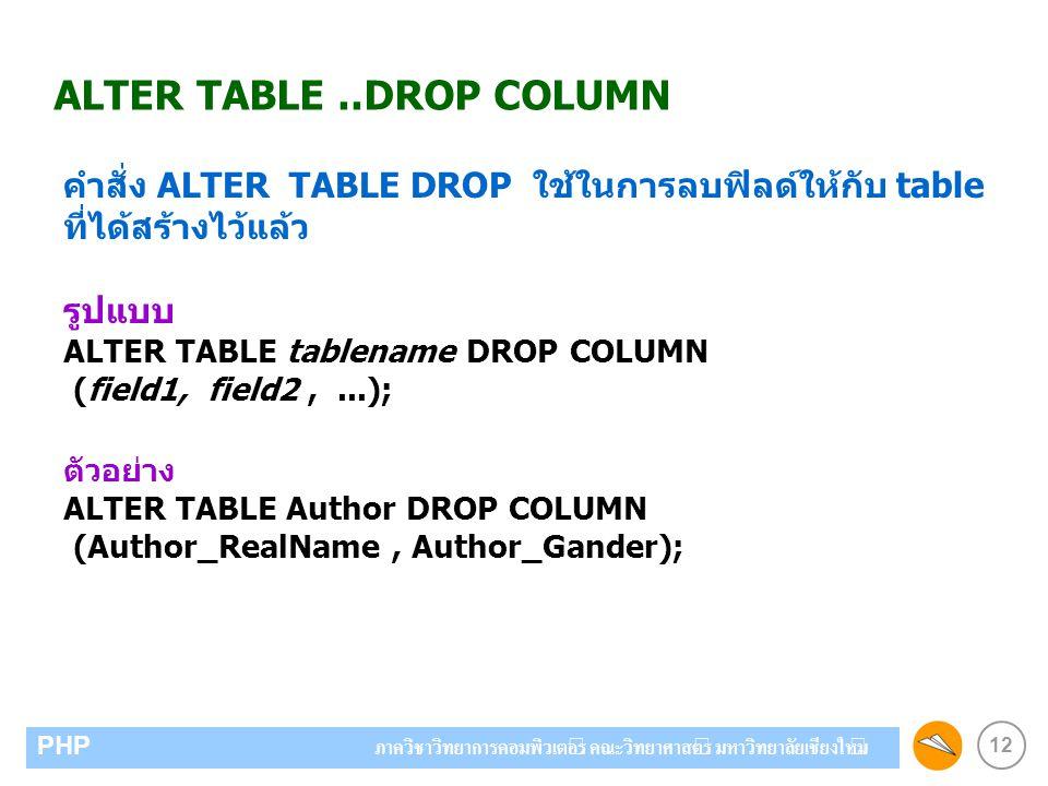 12 PHP ภาควิชาวิทยาการคอมพิวเตอร์ คณะวิทยาศาสตร์ มหาวิทยาลัยเชียงใหม่ ALTER TABLE..DROP COLUMN คำสั่ง ALTER TABLE DROP ใช้ในการลบฟิลด์ให้กับ table ที่ได้สร้างไว้แล้ว รูปแบบ ALTER TABLE tablename DROP COLUMN (field1, field2,...); ตัวอย่าง ALTER TABLE Author DROP COLUMN (Author_RealName, Author_Gander);