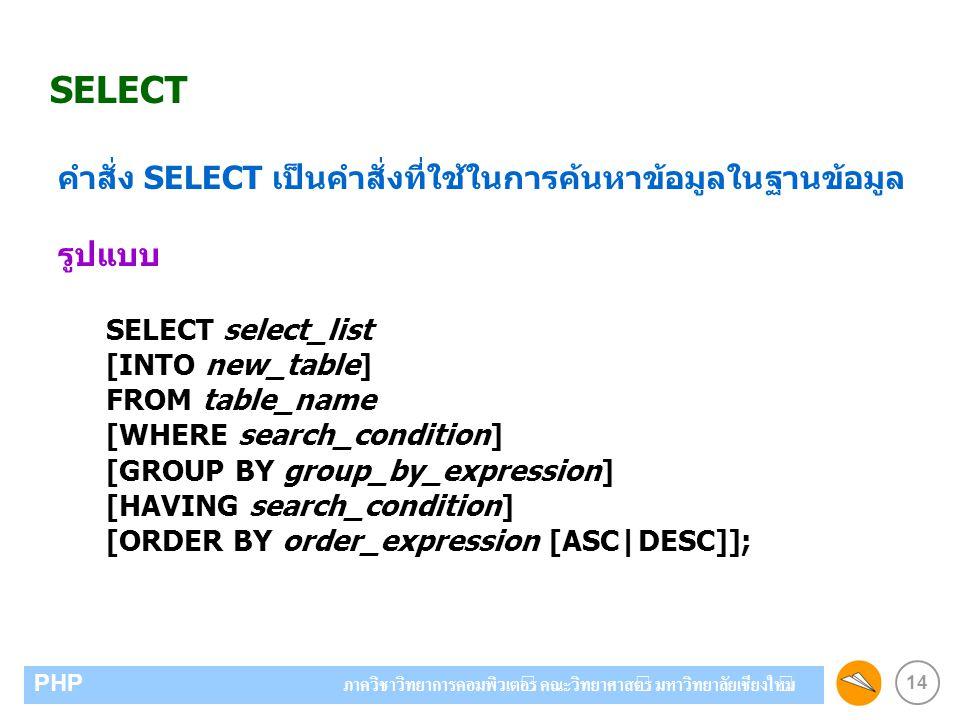 14 PHP ภาควิชาวิทยาการคอมพิวเตอร์ คณะวิทยาศาสตร์ มหาวิทยาลัยเชียงใหม่ SELECT คำสั่ง SELECT เป็นคำสั่งที่ใช้ในการค้นหาข้อมูลในฐานข้อมูล รูปแบบ SELECT select_list [INTO new_table] FROM table_name [WHERE search_condition] [GROUP BY group_by_expression] [HAVING search_condition] [ORDER BY order_expression [ASC|DESC]];