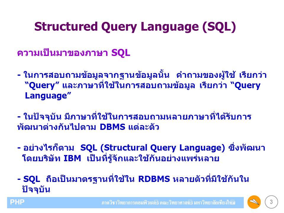 3 PHP ภาควิชาวิทยาการคอมพิวเตอร์ คณะวิทยาศาสตร์ มหาวิทยาลัยเชียงใหม่ Structured Query Language (SQL) ความเป็นมาของภาษา SQL - ในการสอบถามข้อมูลจากฐานข้อมูลนั้น คำถามของผู้ใช้ เรียกว่า Query และภาษาที่ใช้ในการสอบถามข้อมูล เรียกว่า Query Language - ในปัจจุบัน มีภาษาที่ใช้ในการสอบถามหลายภาษาที่ได้รับการ พัฒนาต่างกันไปตาม DBMS แต่ละตัว - อย่างไรก็ตาม SQL (Structural Query Language) ซึ่งพัฒนา โดยบริษัท IBM เป็นที่รู้จักและใช้กันอย่างแพร่หลาย - SQL ถือเป็นมาตรฐานที่ใช้ใน RDBMS หลายตัวที่มีใช้กันใน ปัจจุบัน