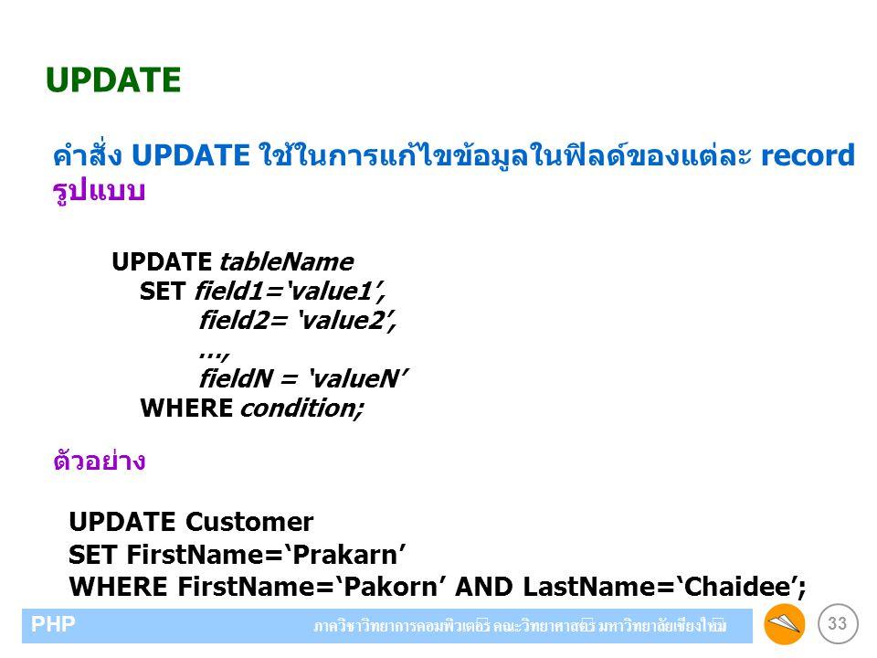 33 PHP ภาควิชาวิทยาการคอมพิวเตอร์ คณะวิทยาศาสตร์ มหาวิทยาลัยเชียงใหม่ UPDATE คำสั่ง UPDATE ใช้ในการแก้ไขข้อมูลในฟิลด์ของแต่ละ record รูปแบบ ตัวอย่าง UPDATE Customer SET FirstName='Prakarn' WHERE FirstName='Pakorn' AND LastName='Chaidee'; UPDATE tableName SET field1='value1', field2= 'value2', …, fieldN = 'valueN' WHERE condition;
