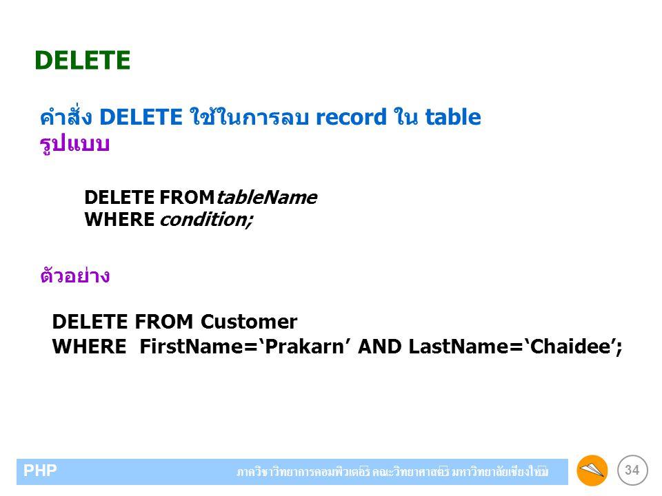 34 PHP ภาควิชาวิทยาการคอมพิวเตอร์ คณะวิทยาศาสตร์ มหาวิทยาลัยเชียงใหม่ DELETE คำสั่ง DELETE ใช้ในการลบ record ใน table รูปแบบ ตัวอย่าง DELETE FROM Customer WHERE FirstName='Prakarn' AND LastName='Chaidee'; DELETE FROMtableName WHERE condition;