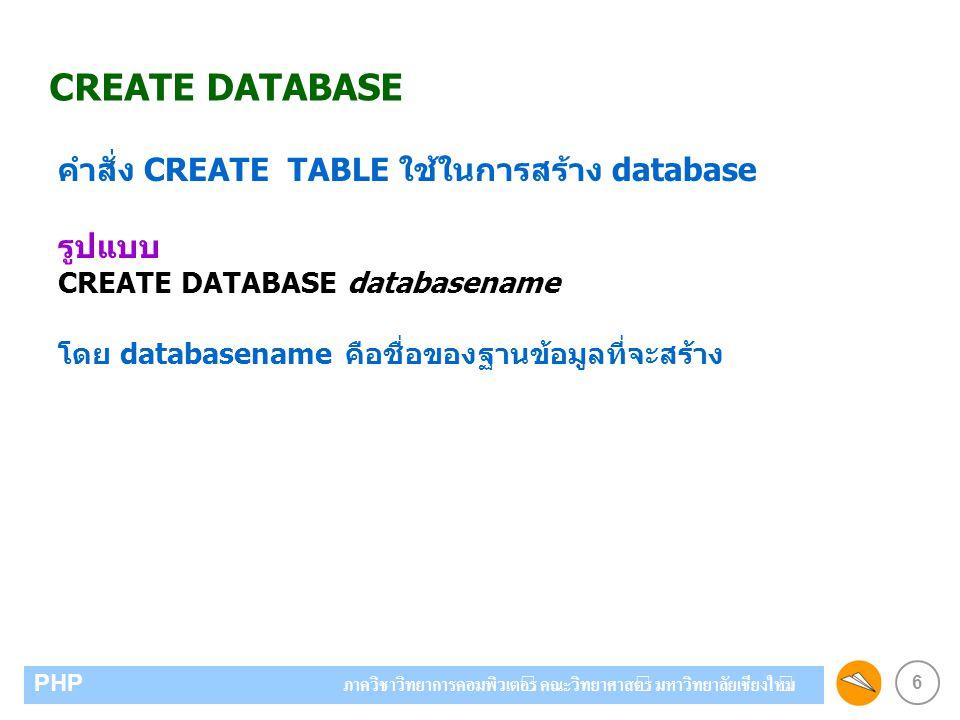 6 PHP ภาควิชาวิทยาการคอมพิวเตอร์ คณะวิทยาศาสตร์ มหาวิทยาลัยเชียงใหม่ CREATE DATABASE คำสั่ง CREATE TABLE ใช้ในการสร้าง database รูปแบบ CREATE DATABASE databasename โดย databasename คือชื่อของฐานข้อมูลที่จะสร้าง