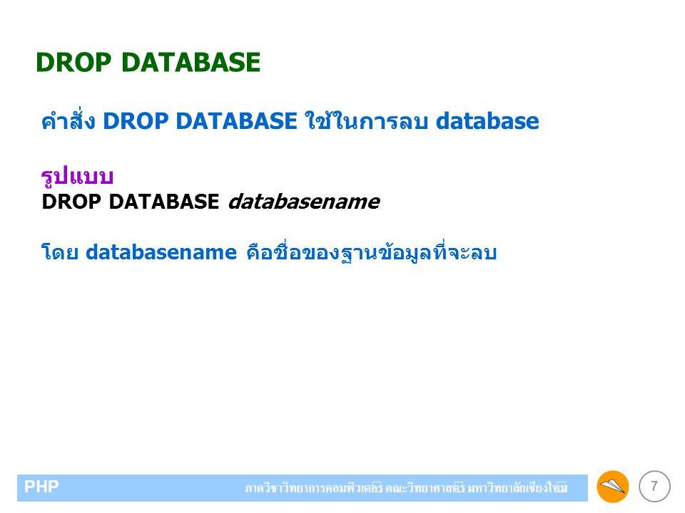 7 PHP ภาควิชาวิทยาการคอมพิวเตอร์ คณะวิทยาศาสตร์ มหาวิทยาลัยเชียงใหม่ DROP DATABASE คำสั่ง DROP DATABASE ใช้ในการลบ database รูปแบบ DROP DATABASE databasename โดย databasename คือชื่อของฐานข้อมูลที่จะลบ