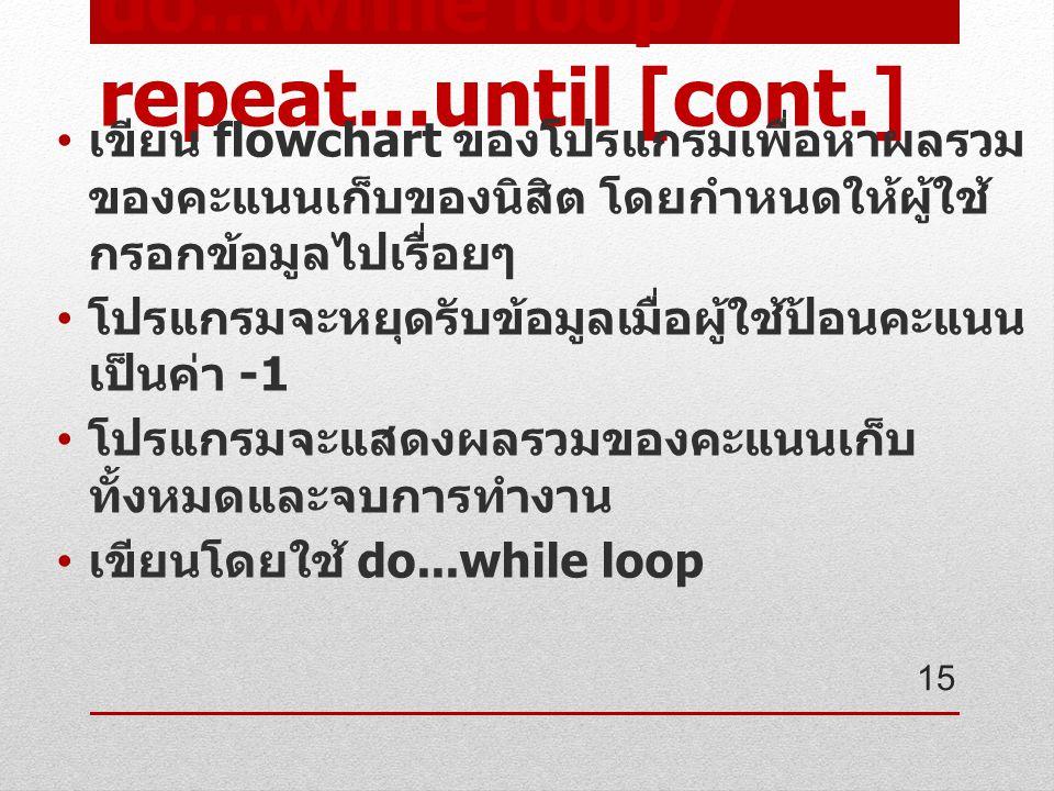 do...while loop / repeat...until [cont.] เขียน flowchart ของโปรแกรมเพื่อหาผลรวม ของคะแนนเก็บของนิสิต โดยกำหนดให้ผู้ใช้ กรอกข้อมูลไปเรื่อยๆ โปรแกรมจะหยุดรับข้อมูลเมื่อผู้ใช้ป้อนคะแนน เป็นค่า -1 โปรแกรมจะแสดงผลรวมของคะแนนเก็บ ทั้งหมดและจบการทำงาน เขียนโดยใช้ do...while loop 15
