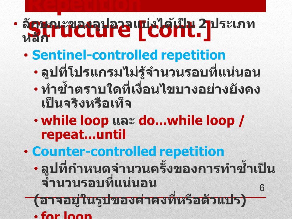 Repetition Structure [cont.] ลักษณะของลูปอาจแบ่งได้เป็น 2 ประเภท หลัก Sentinel-controlled repetition ลูปที่โปรแกรมไม่รู้จำนวนรอบที่แน่นอน ทำซ้ำตราบใดที่เงื่อนไขบางอย่างยังคง เป็นจริงหรือเท็จ while loop และ do...while loop / repeat...until Counter-controlled repetition ลูปที่กำหนดจำนวนครั้งของการทำซ้ำเป็น จำนวนรอบที่แน่นอน ( อาจอยู่ในรูปของค่าคงที่หรือตัวแปร ) for loop 6