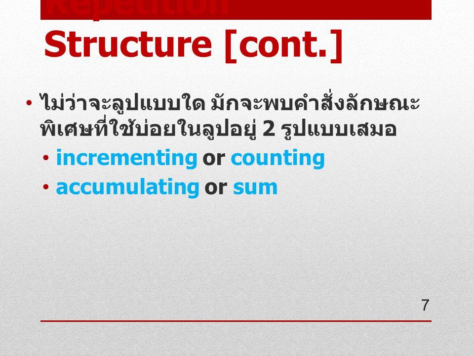 Repetition Structure [cont.] incrementing or counting มักใช้ในการ นับ เช่น นับจำนวนข้อมูลที่ ผู้ใช้กรอก, นับจำนวนคน, นับจำนวนรอบ ของลูป (for loop) เช่น counter = counter + 1 บางโปรแกรม + อาจเปลี่ยนเป็นเครื่องหมาย อื่นได้ บางโปรแกรมค่าคงที่อาจเปลี่ยนเป็นอย่าง อื่นได้ ต้องมีการกำหนดค่าเริ่มต้น (initial) ให้กับ ตัวแปรที่ทำการนับก่อนเสมอ เช่น เริ่มนับ จาก 0 ( count = 0 ) 8