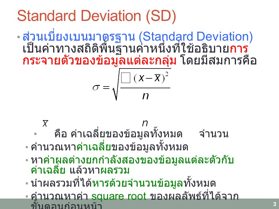 Standard Deviation (SD) ส่วนเบี่ยงเบนมาตรฐาน (Standard Deviation) เป็นค่าทางสถิติพื้นฐานค่าหนึ่งที่ใช้อธิบายการ กระจายตัวของข้อมูลแต่ละกลุ่ม โดยมีสมการคือ คือ ค่าเฉลี่ยของข้อมูลทั้งหมด จำนวน คำนวณหาค่าเฉลี่ยของข้อมูลทั้งหมด หาค่าผลต่างยกกำลังสองของข้อมูลแต่ละตัวกับ ค่าเฉลี่ย แล้วหาผลรวม นำผลรวมที่ได้หารด้วยจำนวนข้อมูลทั้งหมด คำนวณหาค่า square root ของผลลัพธ์ที่ได้จาก ขั้นตอนก่อนหน้า 3