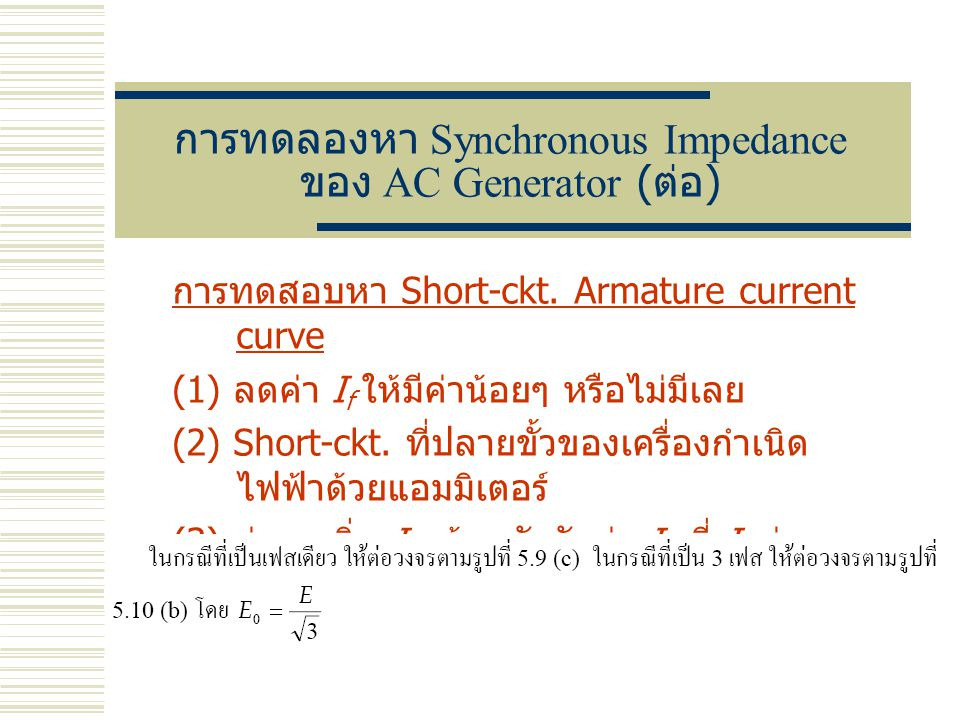 การทดลองหา Synchronous Impedance ของ AC Generator ( ต่อ ) การทดสอบหา Short-ckt. Armature current curve (1) ลดค่า I f ให้มีค่าน้อยๆ หรือไม่มีเลย (2) Sh