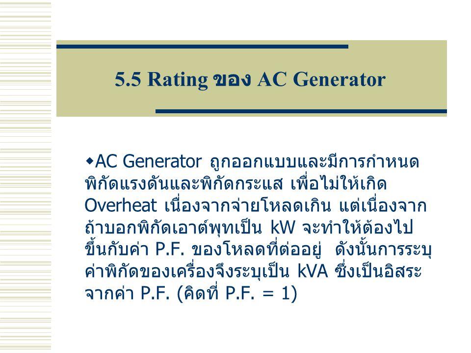 5.5 Rating ของ AC Generator  AC Generator ถูกออกแบบและมีการกำหนด พิกัดแรงดันและพิกัดกระแส เพื่อไม่ให้เกิด Overheat เนื่องจากจ่ายโหลดเกิน แต่เนื่องจาก
