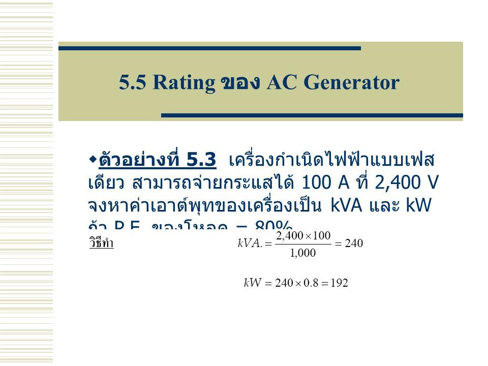 5.5 Rating ของ AC Generator  ตัวอย่างที่ 5.3 เครื่องกำเนิดไฟฟ้าแบบเฟส เดียว สามารถจ่ายกระแสได้ 100 A ที่ 2,400 V จงหาค่าเอาต์พุทของเครื่องเป็น kVA แล