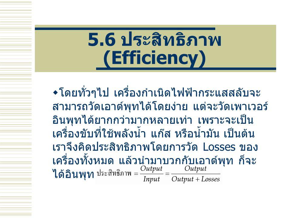 5.6 ประสิทธิภาพ (Efficiency)  โดยทั่วๆไป เครื่องกำเนิดไฟฟ้ากระแสสลับจะ สามารถวัดเอาต์พุทได้โดยง่าย แต่จะวัดเพาเวอร์ อินพุทได้ยากกว่ามากหลายเท่า เพราะ