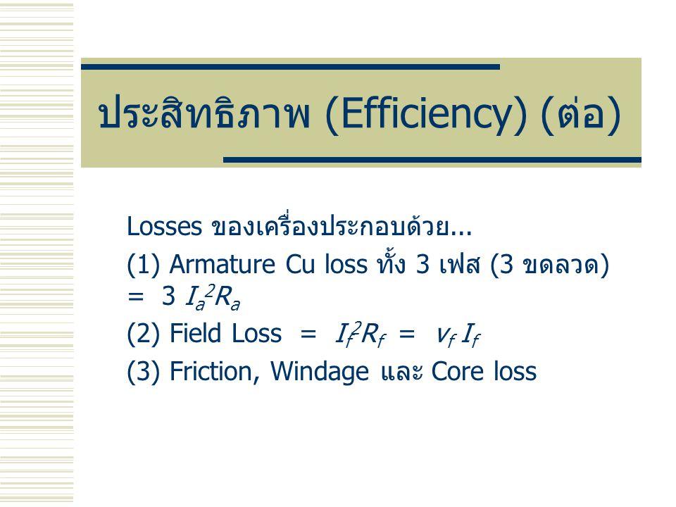 ประสิทธิภาพ (Efficiency) ( ต่อ ) Losses ของเครื่องประกอบด้วย... (1) Armature Cu loss ทั้ง 3 เฟส (3 ขดลวด ) = 3 I a 2 R a (2) Field Loss = I f 2 R f =