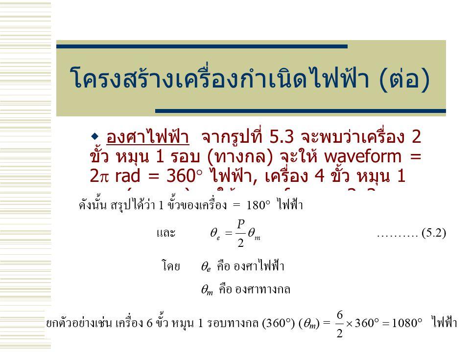 โครงสร้างเครื่องกำเนิดไฟฟ้า ( ต่อ )  องศาไฟฟ้า จากรูปที่ 5.3 จะพบว่าเครื่อง 2 ขั้ว หมุน 1 รอบ ( ทางกล ) จะให้ waveform = 2  rad = 360  ไฟฟ้า, เครื่