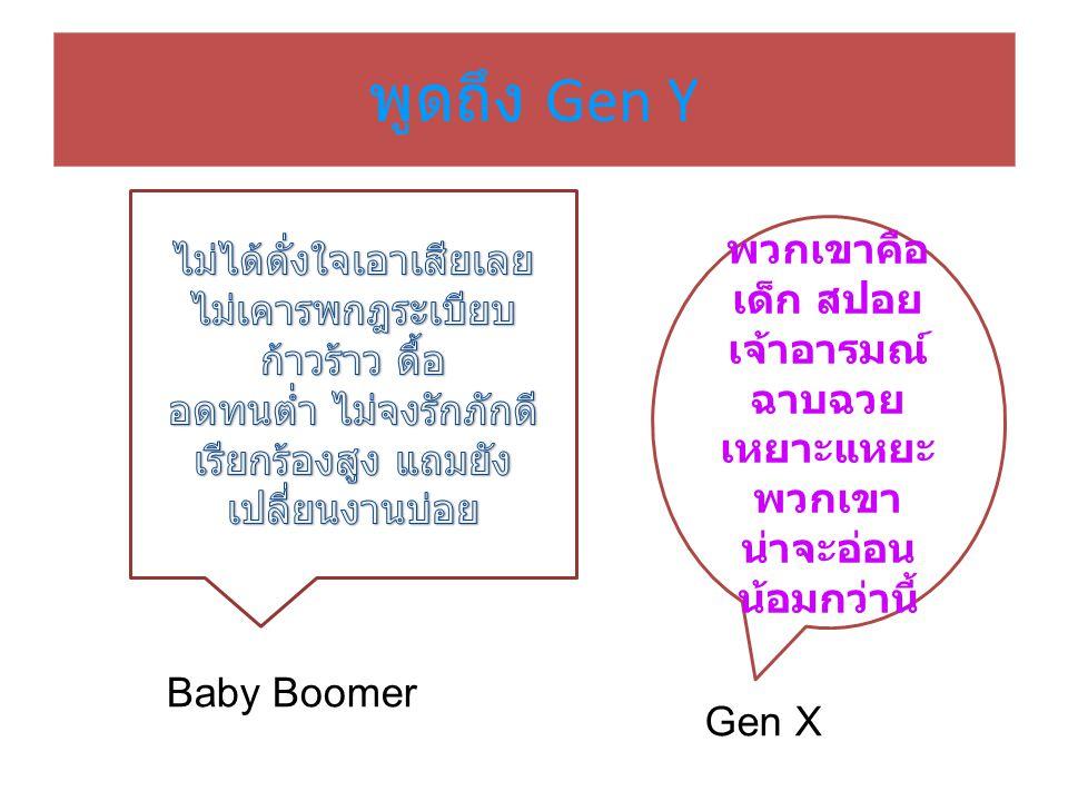 พวกเขาคือ เด็ก สปอย เจ้าอารมณ์ ฉาบฉวย เหยาะแหยะ พวกเขา น่าจะอ่อน น้อมกว่านี้ พูดถึง Gen Y Baby Boomer Gen X