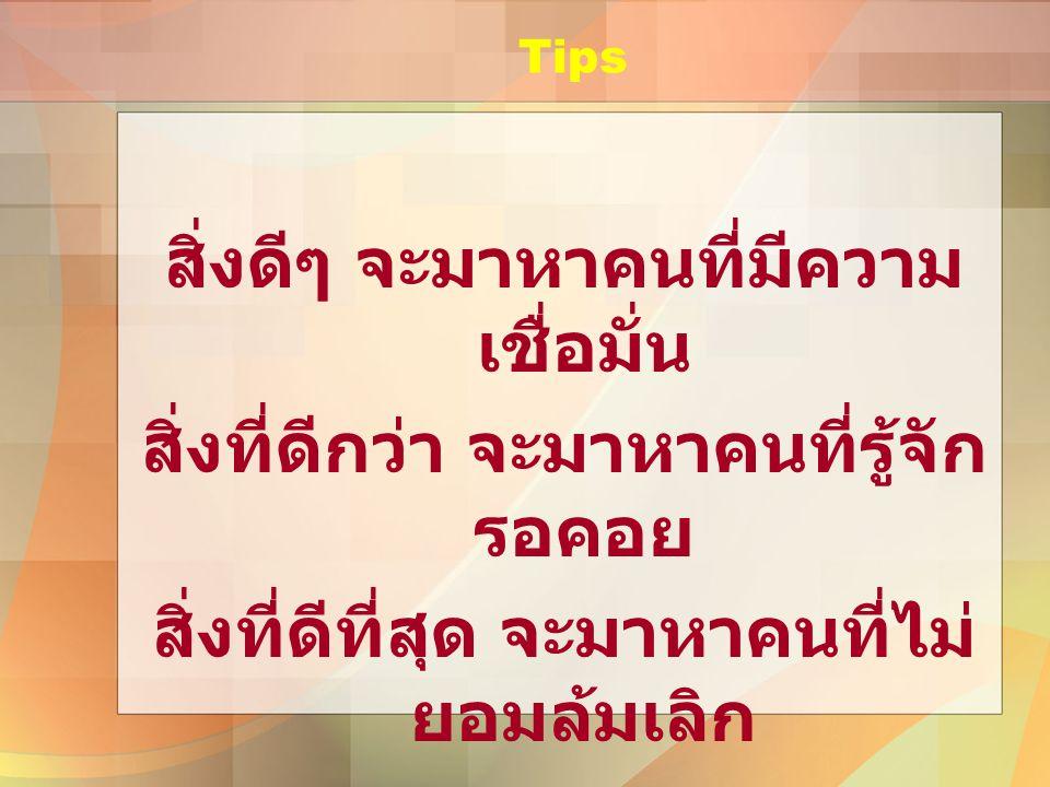 Tips สิ่งดีๆ จะมาหาคนที่มีความ เชื่อมั่น สิ่งที่ดีกว่า จะมาหาคนที่รู้จัก รอคอย สิ่งที่ดีที่สุด จะมาหาคนที่ไม่ ยอมล้มเลิก