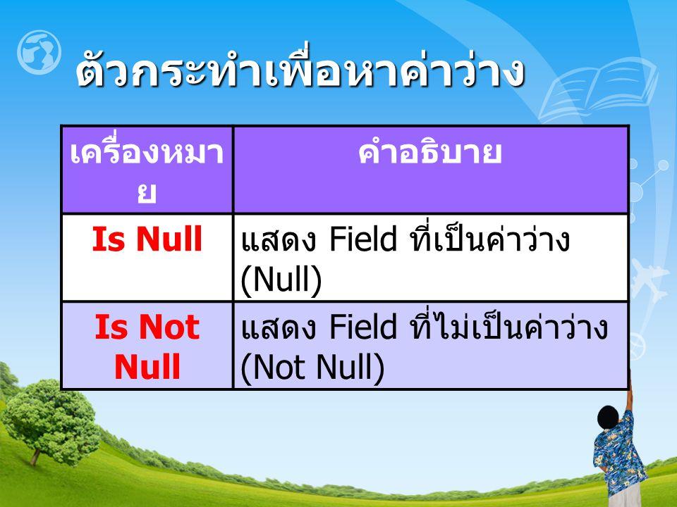 ตัวกระทำเพื่อหาค่าว่าง เครื่องหมา ย คำอธิบาย Is Null แสดง Field ที่เป็นค่าว่าง (Null) Is Not Null แสดง Field ที่ไม่เป็นค่าว่าง (Not Null)