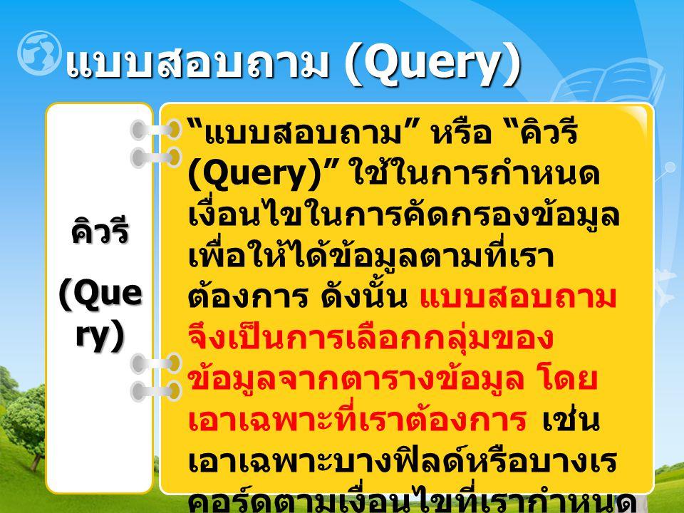 """แบบสอบถาม (Query) คิวรี (Que ry) """" แบบสอบถาม """" หรือ """" คิวรี (Query)"""" ใช้ในการกำหนด เงื่อนไขในการคัดกรองข้อมูล เพื่อให้ได้ข้อมูลตามที่เรา ต้องการ ดังนั"""