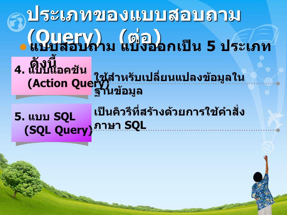 ประเภทของแบบสอบถาม (Query) ( ต่อ ) 4. แบบแอคชัน (Action Query) ใช้สำหรับเปลี่ยนแปลงข้อมูลใน ฐานข้อมูล 5. แบบ SQL (SQL Query) เป็นคิวรีที่สร้างด้วยการใ