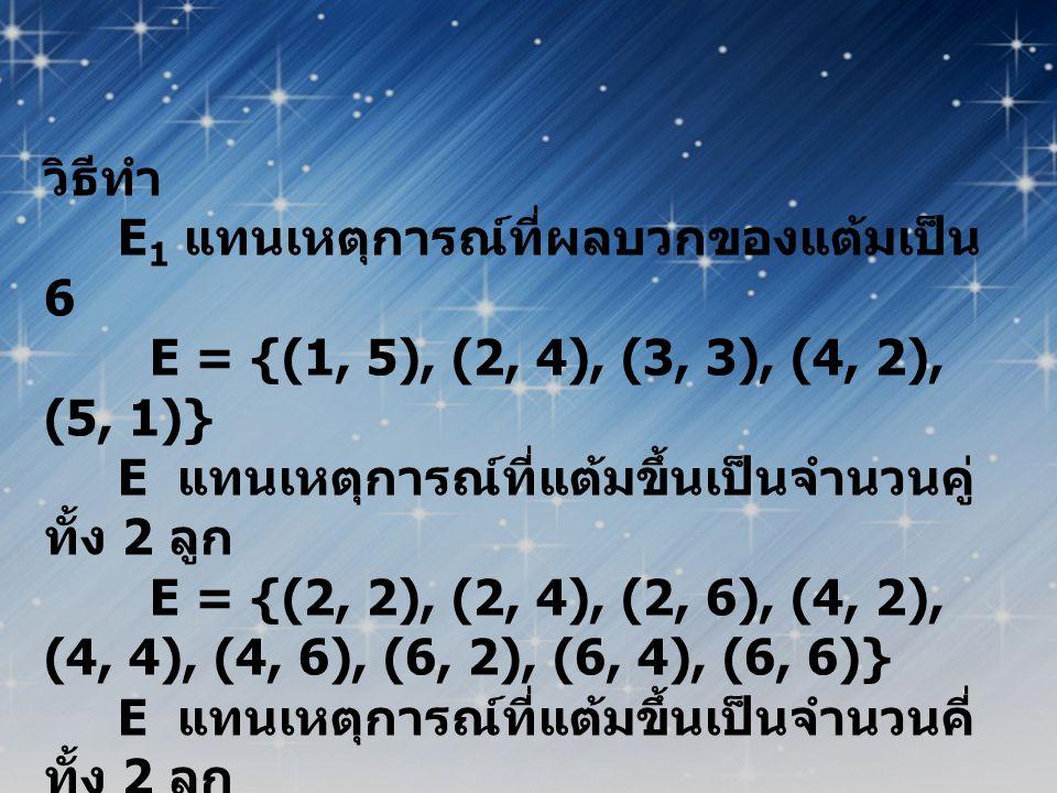 วิธีทำ E 1 แทนเหตุการณ์ที่ผลบวกของแต้มเป็น 6 E = {(1, 5), (2, 4), (3, 3), (4, 2), (5, 1)} E แทนเหตุการณ์ที่แต้มขึ้นเป็นจำนวนคู่ ทั้ง 2 ลูก E = {(2, 2)