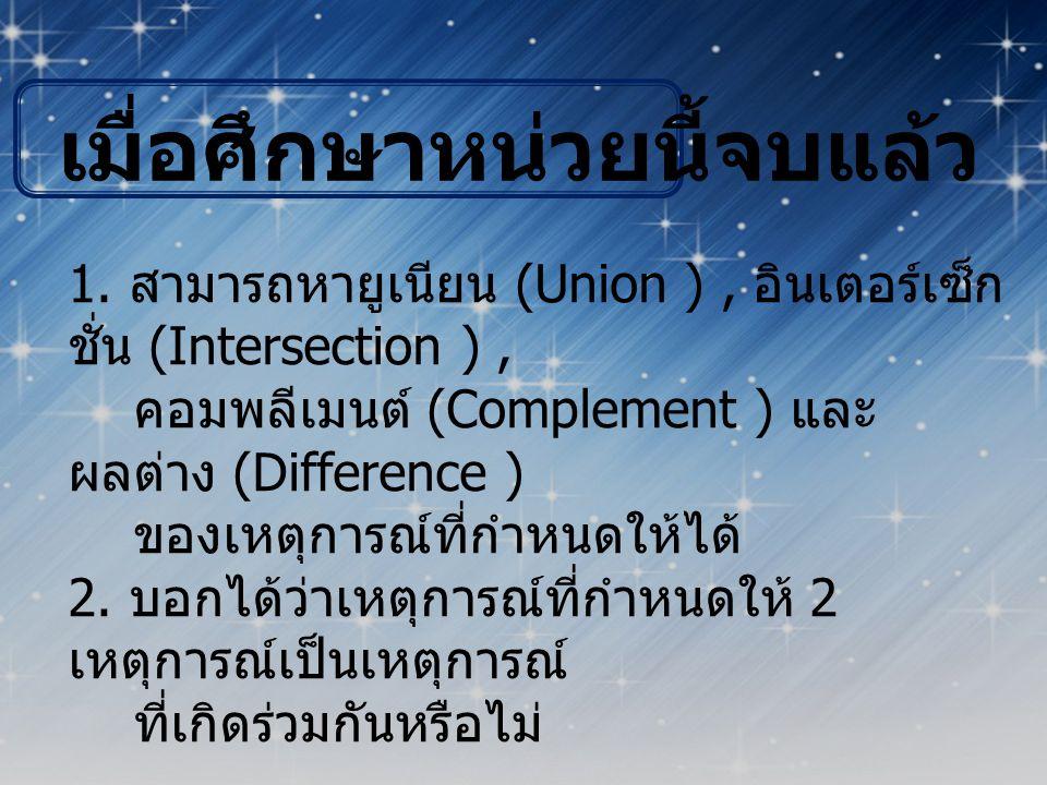 เมื่อศึกษาหน่วยนี้จบแล้ว 1. สามารถหายูเนียน (Union ), อินเตอร์เซ็ก ชั่น (Intersection ), คอมพลีเมนต์ (Complement ) และ ผลต่าง (Difference ) ของเหตุการ