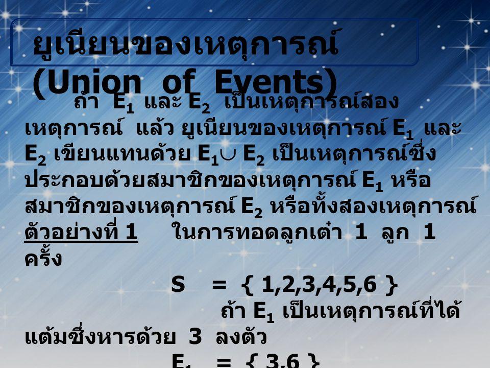 ยูเนียนของเหตุการณ์ (Union of Events) ถ้า E 1 และ E 2 เป็นเหตุการณ์สอง เหตุการณ์ แล้ว ยูเนียนของเหตุการณ์ E 1 และ E 2 เขียนแทนด้วย E 1  E 2 เป็นเหตุก