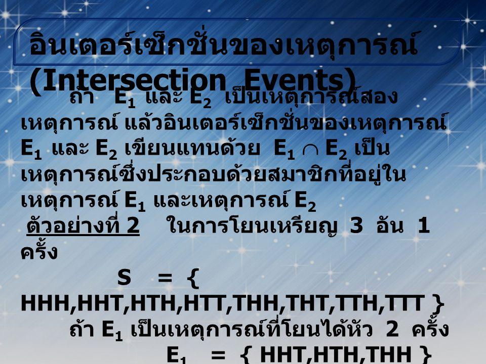 ผลต่างของเหตุการณ์ (Difference of Events) ถ้า E 1 และ E 2 เป็นเหตุการณ์สอง เหตุการณ์ แล้วผลต่างของ E 1 และ E 2 เขียนแทนด้วย E 1 - E 2 เป็นเหตุการณ์ที่ ประกอบด้วยสมาชิกของเหตุการณ์ E 1 แต่ไม่ เป็นสมาชิกของเหตุการณ์ E 2 ตัวอย่างที่ 3 ในการโยนลูกเต๋า 1 ลูก 1 ครั้ง S = { 1,2,3,4,5,6 } ถ้า E 1 เป็นเหตุการณ์ที่ได้แต้มเป็น เลขคี่ E 1 = { 1,3,5 } ถ้า E 2 เป็นเหตุการณ์ที่ได้แต้มซึ่ง หารด้วย 3 ลงตัว E 2 = { 3,6 } ดังนั้น E 1 - E 2 = { 1,5 }