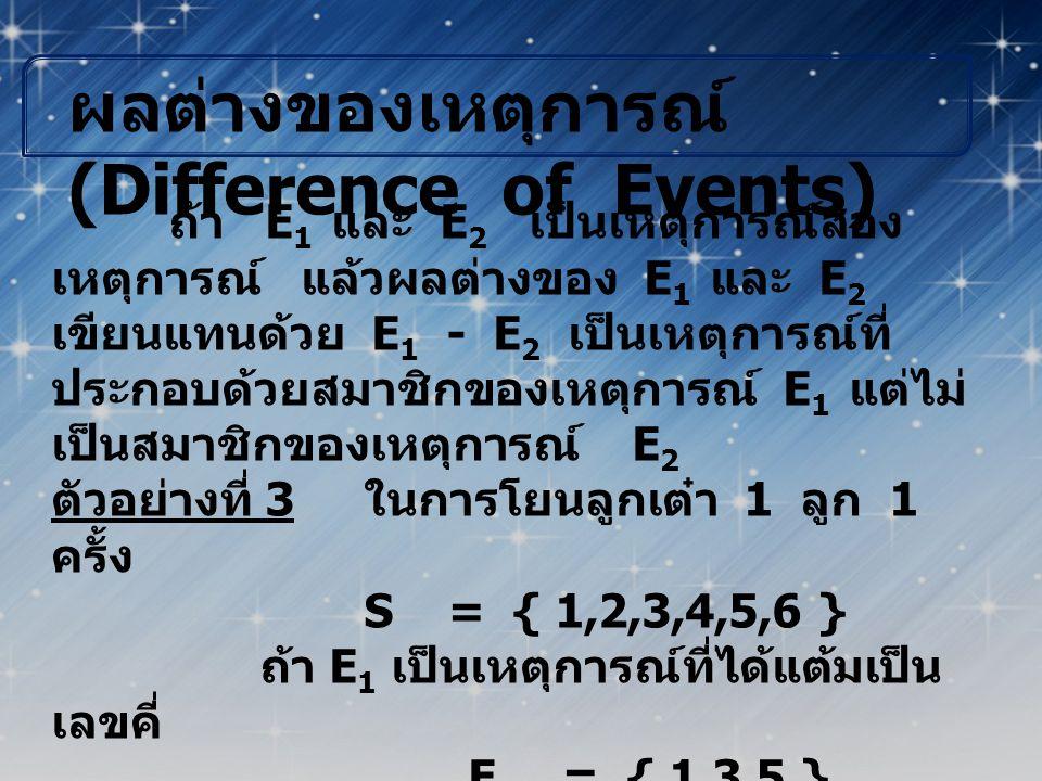 ผลต่างของเหตุการณ์ (Difference of Events) ถ้า E 1 และ E 2 เป็นเหตุการณ์สอง เหตุการณ์ แล้วผลต่างของ E 1 และ E 2 เขียนแทนด้วย E 1 - E 2 เป็นเหตุการณ์ที่