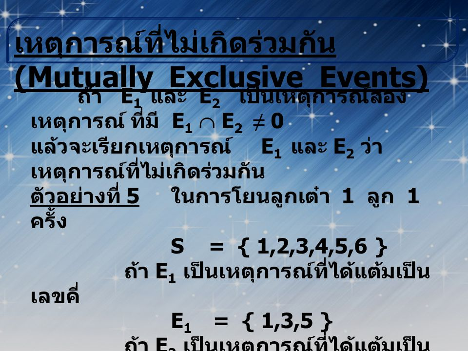เหตุการณ์ที่ไม่เกิดร่วมกัน (Mutually Exclusive Events) ถ้า E 1 และ E 2 เป็นเหตุการณ์สอง เหตุการณ์ ที่มี E 1  E 2 ≠ 0 แล้วจะเรียกเหตุการณ์ E 1 และ E 2