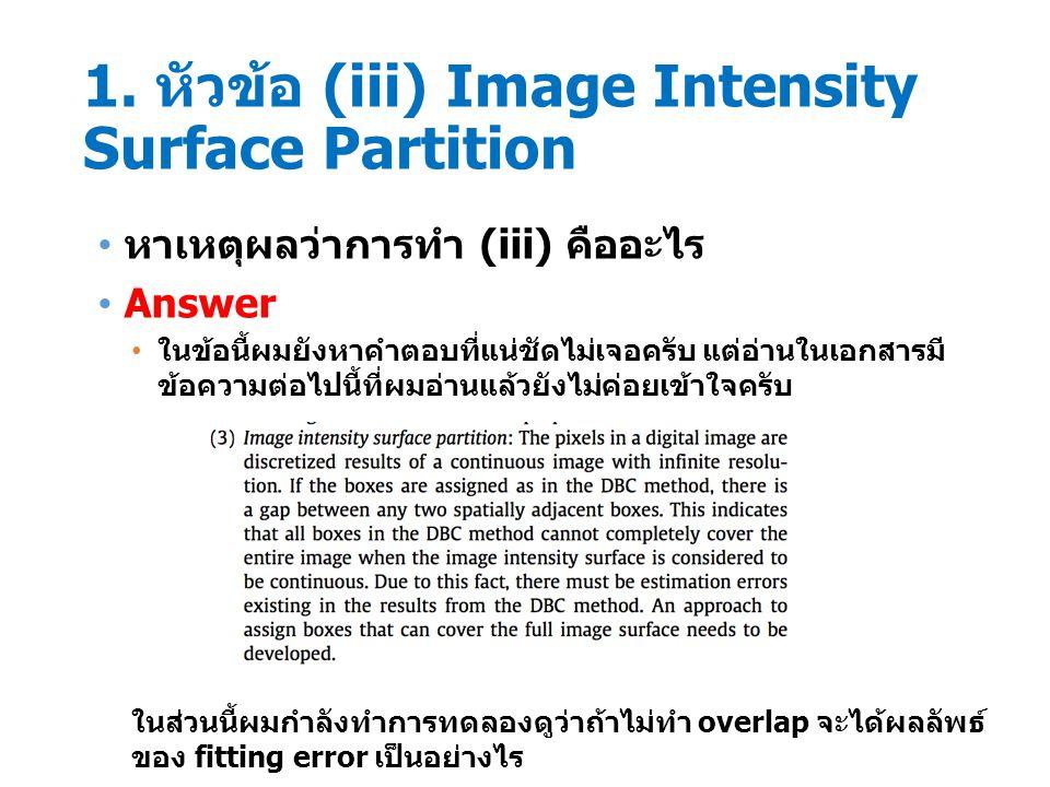 1. หัวข้อ (iii) Image Intensity Surface Partition หาเหตุผลว่าการทำ (iii) คืออะไร Answer ในข้อนี้ผมยังหาคำตอบที่แน่ชัดไม่เจอครับ แต่อ่านในเอกสารมี ข้อค