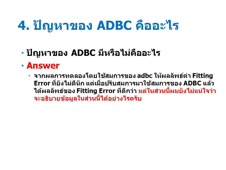 4. ปัญหาของ ADBC คืออะไร ปัญหาของ ADBC มีหรือไม่คืออะไร Answer จากผลการทดลองโดยใช้สมการของ adbc ให้ผลลัพธ์ค่า Fitting Error ที่ยังไม่ดีนัก แต่เมื่อปรั