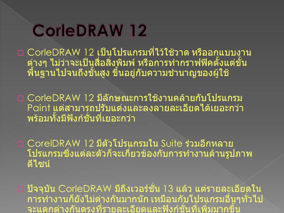  CorleDRAW 12 เป็นโปรแกรมที่ไว้ใช้วาด หรืออกแบบงาน ต่างๆ ไม่ว่าจะเป็นสื่อสิ่งพิมพ์ หรือการทำกราฟฟิคตั้งแต่ขั้น พื้นฐานไปจนถึงขั้นสูง ขึ้นอยู่กับความช
