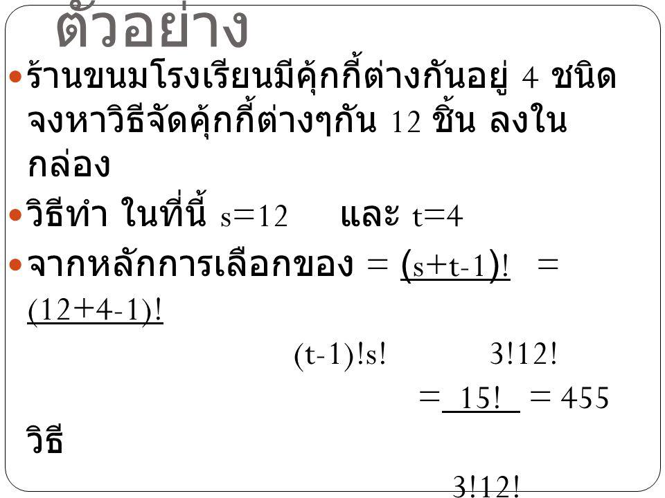 ตัวอย่าง ร้านขนมโรงเรียนมีคุ้กกี้ต่างกันอยู่ 4 ชนิด จงหาวิธีจัดคุ้กกี้ต่างๆกัน 12 ชิ้น ลงใน กล่อง วิธีทำ ในที่นี้ s=12 และ t=4 จากหลักการเลือกของ = (s