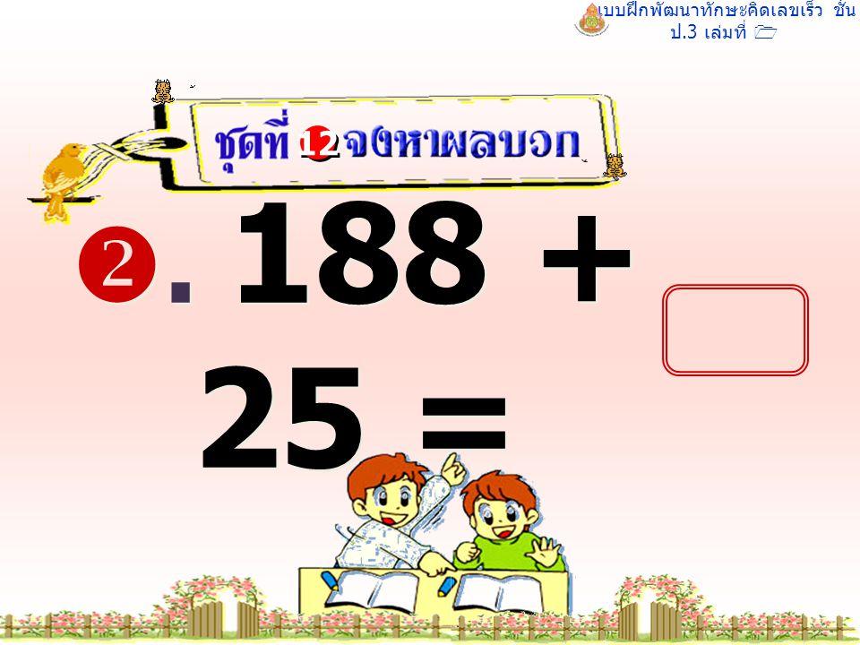 แบบฝึกพัฒนาทักษะคิดเลขเร็ว ชั้น ป.3 เล่มที่ 1 . 188 + 25 = 12 213 213