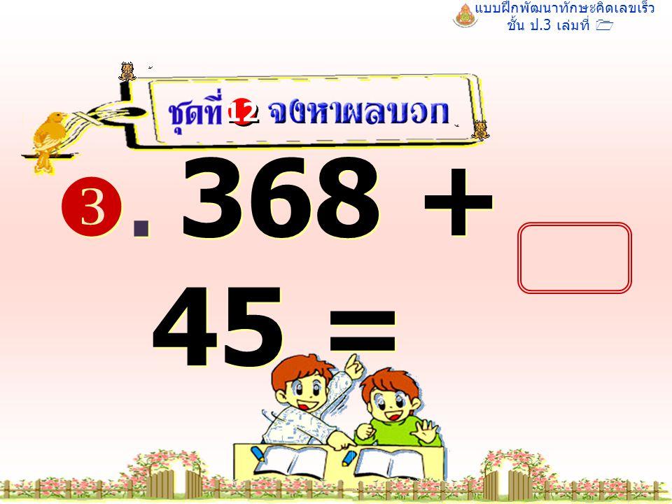 แบบฝึกพัฒนาทักษะคิดเลขเร็ว ชั้น ป.3 เล่มที่ 1 . 368 + 45 = 12 413 413