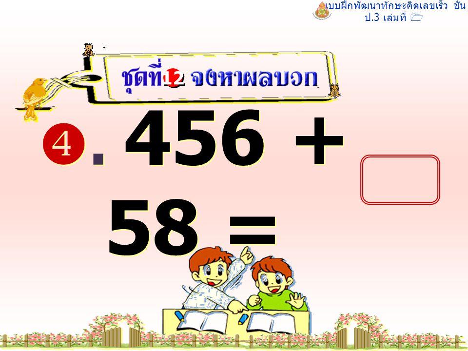 แบบฝึกพัฒนาทักษะคิดเลขเร็ว ชั้น ป.3 เล่มที่ 1 . 456 + 58 = 12 514 514