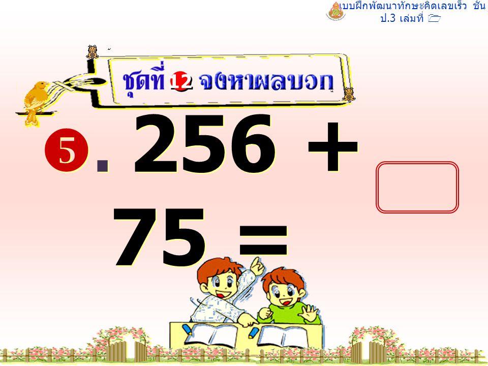 แบบฝึกพัฒนาทักษะคิดเลขเร็ว ชั้น ป.3 เล่มที่ 1 . 256 + 75 = 12 331 331
